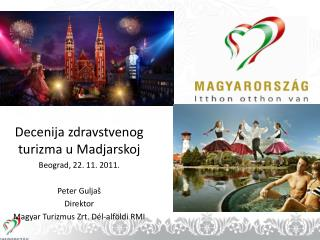 Decenija zdravstvenog turizma u Madjarskoj  Beograd ,  22 .  11.  201 1 .  Peter Guljaš Direktor