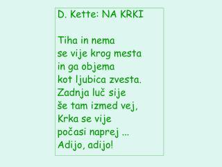 D. Kette: NA KRKI Tiha in nema  se vije krog mesta  in ga objema  kot ljubica zvesta.