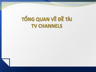 TỔNG QUAN VỀ ĐỀ TÀI TV CHANNELS