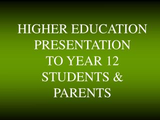 HIGHER EDUCATION PRESENTATION  TO YEAR 12 STUDENTS & PARENTS
