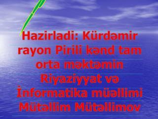 Hazirladi :  K ürdəmir rayon Pirili kənd tam orta məktəmin Riyaziyyat və İnformatika müəllimi