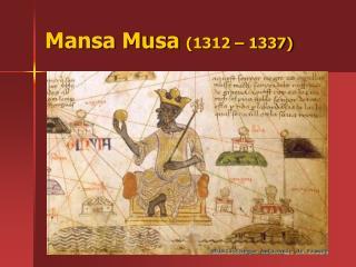 Mansa Musa  (1312 – 1337)