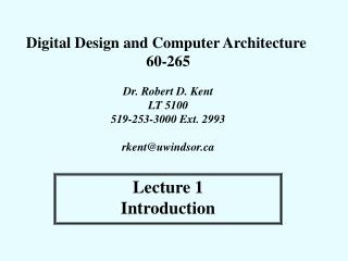 Digital Design and Computer Architecture  60-265  Dr. Robert D. Kent LT 5100 519-253-3000 Ext. 2993  rkentuwindsor
