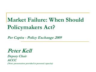 Market Failure: When Should Policymakers Act  Per Capita - Policy Exchange 2009  Peter Kell Deputy Chair ACCC   Note: pr