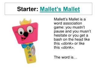 Starter:  Mallet's Mallet