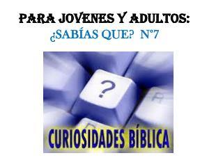 PARA JOVENES Y ADULTOS:  ¿ SABÍAS QUE?   N°7