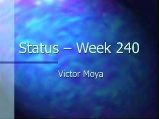 Status – Week 240