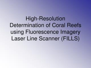 High-Resolution Determination of Coral Reefs using Fluorescence Imagery Laser Line Scanner (FILLS)
