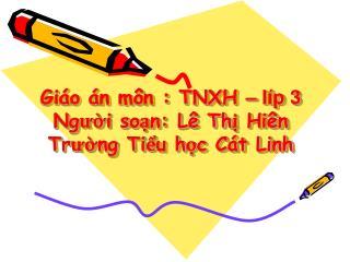 Giáo án môn : TNXH  – líp 3 Người soạn: Lê Thị Hiên   Trường Tiểu học Cát Linh