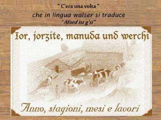 """ C'era una volta "" che in lingua walser si traduce "" Aford ist g'si"""