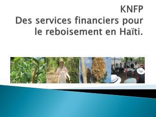 KNFP Des services financiers pour le reboisement en Ha ï ti.