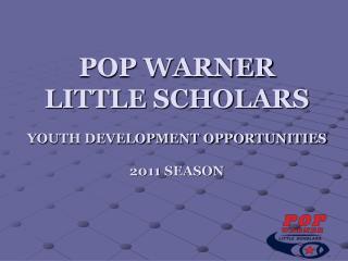POP WARNER  LITTLE SCHOLARS YOUTH DEVELOPMENT OPPORTUNITIES 2011 SEASON