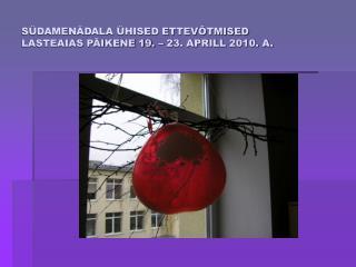 SÜDAMENÄDALA ÜHISED ETTEVÕTMISED  LASTEAIAS PÄIKENE 19. – 23. APRILL 2010. A.