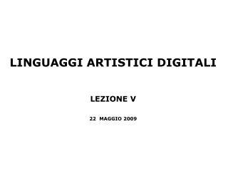 LINGUAGGI ARTISTICI DIGITALI LEZIONE V 22  MAGGIO 2009
