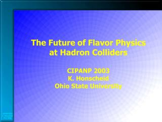 The Future of Flavor Physics at Hadron Colliders CIPANP 2003 K. Honscheid Ohio State University