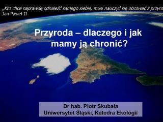 Dr hab. Piotr Skubała Uniwersytet Śląski, Katedra Ekologii
