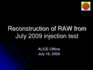 Reconstruction of RAW from July 2009 injection test
