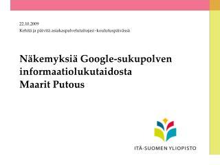 Näkemyksiä Google-sukupolven informaatiolukutaidosta Maarit Putous