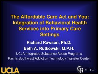 Richard Rawson, Ph.D. Beth A. Rutkowski, M.P.H. UCLA Integrated Substance Abuse Programs
