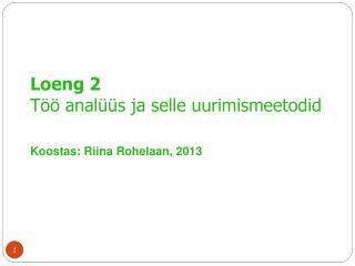 Loeng 2  Töö analüüs ja selle uurimismeetodid Koostas:  Riina Rohelaan, 2013