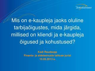 Kadi Raudsepp Finants- ja sideteenuste talituse jurist 10.05.2013 a.