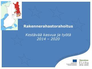Rakennerahastorahoitus  Kestävää kasvua ja työtä  2014 – 2020