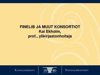 FINELIB JA MUUT KONSORTIOT Kai Ekholm, prof., ylikirjastonhoitaja