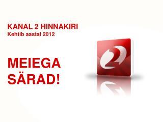 KANAL 2 HINNAKIRI Kehtib aastal 2012 MEIEGA  SÄRAD!