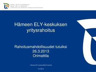 Hämeen ELY-keskuksen yritysrahoitus Rahoitusmahdollisuudet tutuiksi 26.3.2013 Orimattila