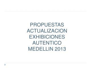 PROPUESTAS ACTUALIZACION EXHIBICIONES AUTENTICO MEDELLIN 2013