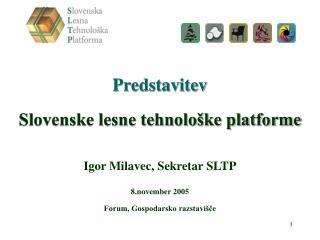 Predstavitev  Slovenske lesne tehnološke platforme Igor Milavec, Sekretar SLTP 8.november 2005