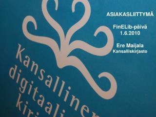 ASIAKASLIITTYMÄ FinELib-päivä 1.6.2010 Ere Maijala Kansalliskirjasto