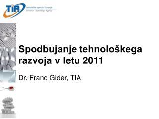 Spodbujanje tehnološkega razvoja v letu 2011 Dr. Franc Gider, TIA