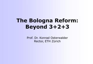 The Bologna Reform: Beyond 3+2+3 Prof. Dr. Konrad Osterwalder Rector, ETH Zürich