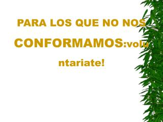 PARA LOS QUE NO NOS  CONFORMAMOS :voluntariate!