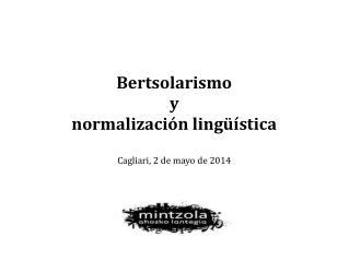 Bertsolarismo  y  normalización lingüística Cagliari, 2 de mayo de 2014