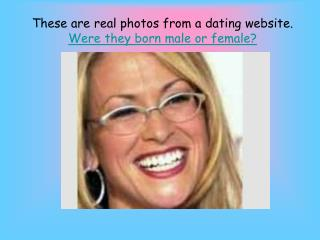 These are real photos from a dating website.  Were they born male or female?