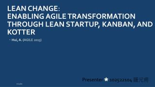 Lean Change :  Enabling  Agile Transformation  through Lean  Startup,  Kanban , and  Kotter
