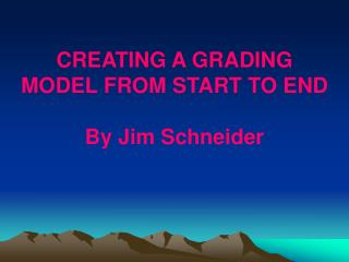 CREATING A GRADING MODEL FROM START TO END By Jim Schneider