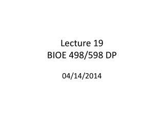 Lecture  19 BIOE 498/598 DP 04/14/2014