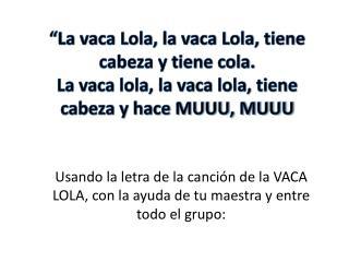 Usando  la letra de la canción de la VACA LOLA, con la ayuda de tu maestra y entre todo el grupo: