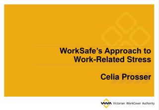 WorkSafe s Approach to  Work-Related Stress  Celia Prosser