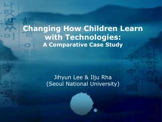 Changing How Children Learn  with Technologies: A Comparative Case Study Jihyun Lee & Ilju Rha