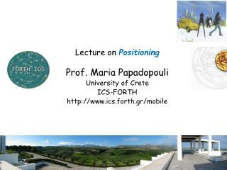 Lecture on  Positioning Prof. Maria Papadopouli University of Crete ICS-FORTH