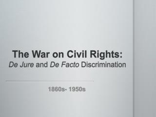 The War on Civil Rights:  De Jure  and  De Facto  Discrimination
