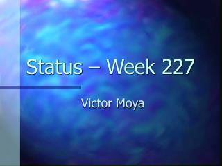 Status – Week 227