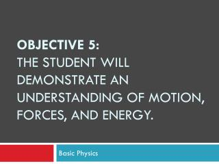 Objective 5: The student will demonstrate an understanding of motion, forces, and energy.