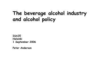 The beverage alcohol industry and alcohol policy    ISAJE Helsinki 1 September 2006  Peter Anderson