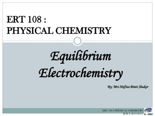 ERT 108 :   PHYSICAL CHEMISTRY Equilibrium Electrochemistry