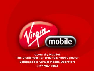 Upwardly Mobile? The Challenges for Ireland's Mobile Sector Solutions for Virtual Mobile Operators